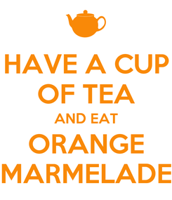 Poster: HAVE A CUP OF TEA AND EAT ORANGE MARMELADE