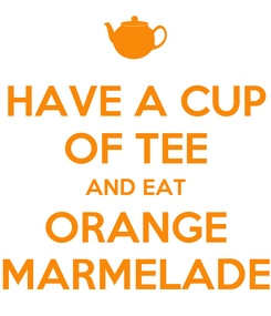 Poster: HAVE A CUP OF TEE AND EAT ORANGE MARMELADE