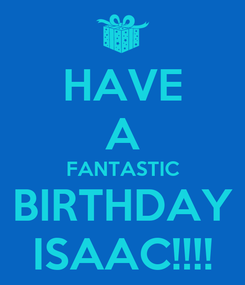 Poster: HAVE A FANTASTIC BIRTHDAY ISAAC!!!!