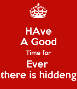 Poster: HAve A Good Time for Ever  there is hiddeng
