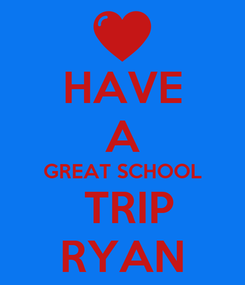 Poster: HAVE A GREAT SCHOOL  TRIP RYAN
