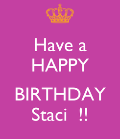 Poster: Have a HAPPY  BIRTHDAY Staci  !!