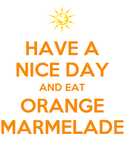 Poster: HAVE A NICE DAY AND EAT ORANGE MARMELADE