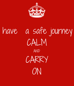 Poster: have  a safe journey CALM AND CARRY ON