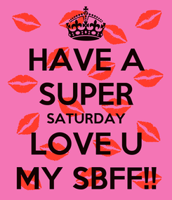 Poster: HAVE A SUPER SATURDAY LOVE U MY SBFF!!