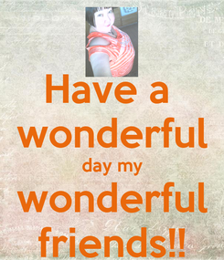Poster: Have a  wonderful day my wonderful friends!!