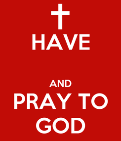 Poster: HAVE  AND PRAY TO GOD
