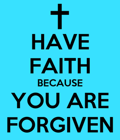 Poster: HAVE FAITH BECAUSE YOU ARE FORGIVEN