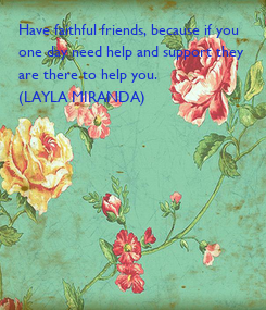 Poster: Have faithful friends, because if you one day need help and support they  are there to help you. (LAYLA MIRANDA)