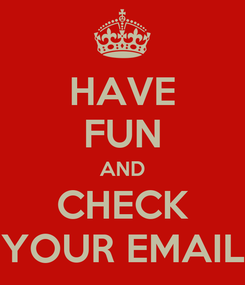 Poster: HAVE FUN AND CHECK YOUR EMAIL