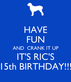 Poster: HAVE FUN AND  CRANK IT UP IT'S RIC'S 15th BIRTHDAY!!!
