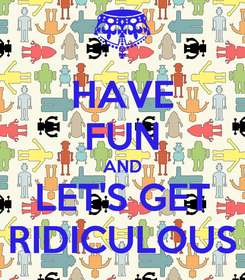Poster: HAVE FUN AND LET'S GET RIDICULOUS