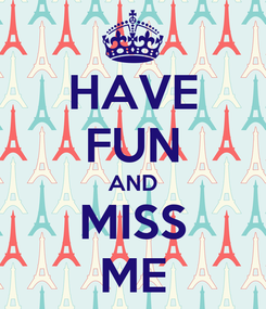 Poster: HAVE FUN AND MISS ME
