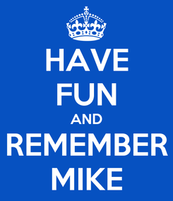 Poster: HAVE FUN AND REMEMBER MIKE