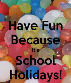 Poster: Have Fun Because It's School Holidays!