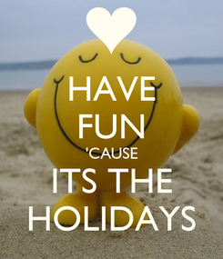 Poster: HAVE FUN 'CAUSE ITS THE HOLIDAYS