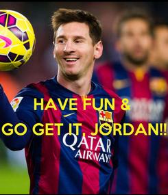 Poster:  HAVE FUN &   GO GET IT, JORDAN!!