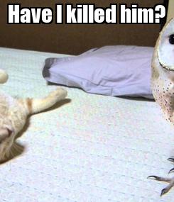 Poster: Have I killed him?