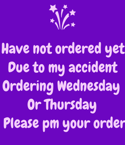 Poster: Have not ordered yet Due to my accident Ordering Wednesday  Or Thursday     Please pm your order :)