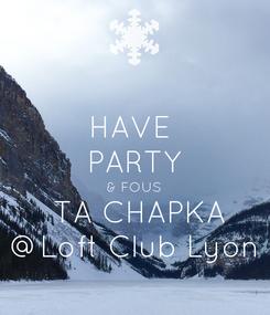 Poster: HAVE  PARTY & FOUS  TA CHAPKA @Loft Club Lyon