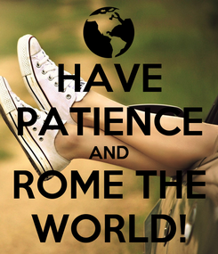 Poster: HAVE PATIENCE AND ROME THE WORLD!