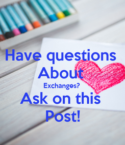 Poster: Have questions  About  Exchanges? Ask on this  Post!