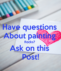 Poster: Have questions  About painting  Rocks?  Ask on this  Post!