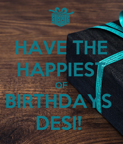 Poster: HAVE THE HAPPIEST OF BIRTHDAYS  DESI!