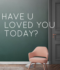 Poster: HAVE U  LOVED YOU  TODAY?