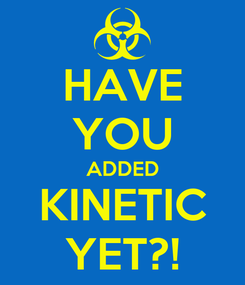 Poster: HAVE YOU ADDED KINETIC YET?!