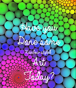 Poster: Have you  Done some  Rainbow styled Art  Today?