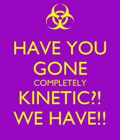 Poster: HAVE YOU GONE COMPLETELY KINETIC?! WE HAVE!!