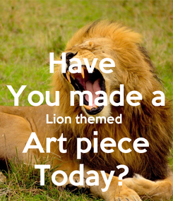 Poster: Have  You made a Lion themed  Art piece Today?