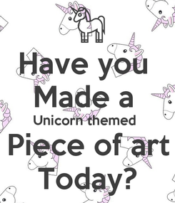 Poster: Have you  Made a  Unicorn themed  Piece of art Today?
