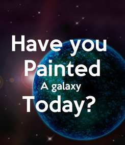 Poster: Have you  Painted A galaxy  Today?