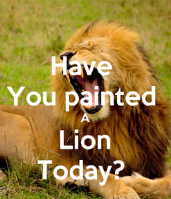 Poster: Have  You painted  A Lion Today?