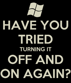 Poster: HAVE YOU TRIED TURNING IT OFF AND ON AGAIN?