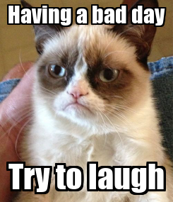 Poster: Having a bad day Try to laugh