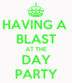 Poster: HAVING A  BLAST AT THE DAY PARTY