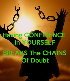 Poster: Having CONFIDENCE  In YOURSELF  BREAKS The CHAINS Of Doubt