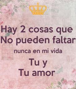 Poster: Hay 2 cosas que  No pueden faltar nunca en mi vida Tu y Tu amor