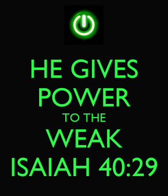 Poster: HE GIVES POWER TO THE WEAK ISAIAH 40:29