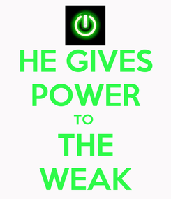 Poster: HE GIVES POWER TO  THE WEAK
