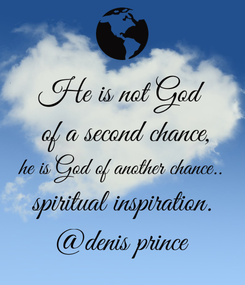 Poster: He is not God  of a second chance, he is God of another chance.. spiritual inspiration. @denis prince
