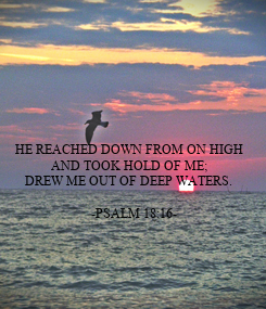 Poster:     HE REACHED DOWN FROM ON HIGH  AND TOOK HOLD OF ME; DREW ME OUT OF DEEP WATERS.        -PSALM 18:16-