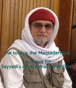 Poster:   He told us the MaqsadeHayat to strive for Sayyadi's sm Qadmain Sharifain !