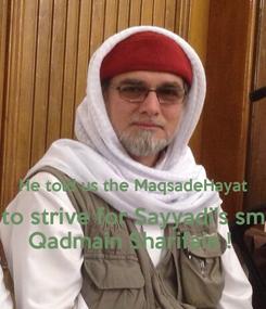 Poster:   He told us the MaqsadeHayat to strive for Sayyadi's sm Qadmain Sharifain !
