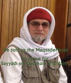 Poster:   He told us the MaqsadeHayat to strive for Sayyadi sm Qadmain Sharifain !