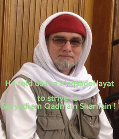 Poster:   He told us the MaqsadeHayat to strive for Sayyadi sm Qadmain Sharifain !