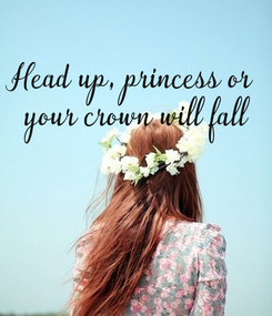 Poster: Head up, princess or  your crown will fall